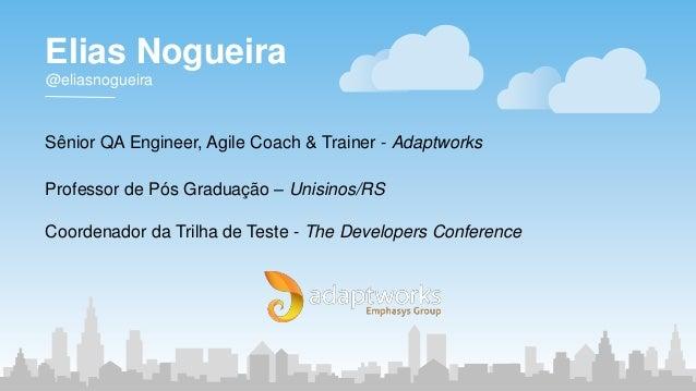 Elias Nogueira @eliasnogueira Sênior QA Engineer, Agile Coach & Trainer - Adaptworks Professor de Pós Graduação – Unisinos...
