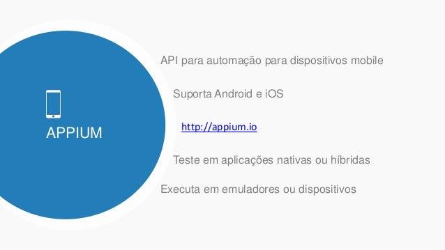 APPIUM API para automação para dispositivos mobile Suporta Android e iOS http://appium.io Executa em emuladores ou disposi...
