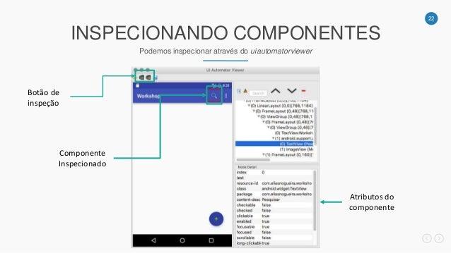 22 INSPECIONANDO COMPONENTES Podemos inspecionar através do uiautomatorviewer Botão de inspeção Componente Inspecionado At...