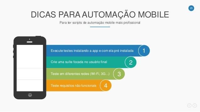 25 DICAS PARA AUTOMAÇÃO MOBILE Para ter scripts de automação mobile mais profissional 1 2 3 4 Execute testes instalando a ...