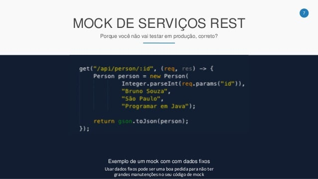 7 MOCK DE SERVIÇOS REST Porque você não vai testar em produção, correto? Exemplo de um mock com com dados fixos Usar dados...