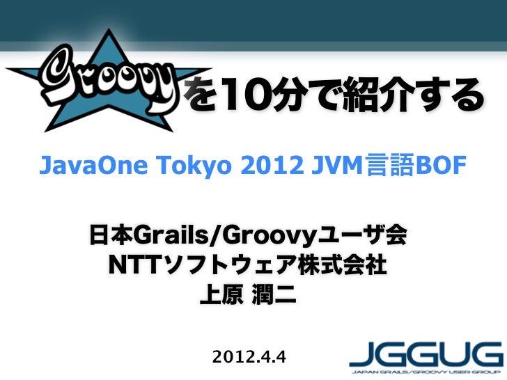 を10分で紹介するJavaOne Tokyo 2012 JVM言語BOF   日本Grails/Groovyユーザ会    NTTソフトウェア株式会社          上原 潤二          2012.4.4