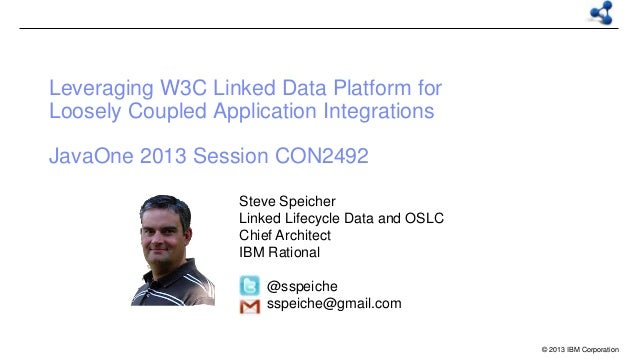 Leveraging W3C Linked Data Platform for Loosely Coupled Application Integrations JavaOne 2013 Session CON2492 Steve Speich...
