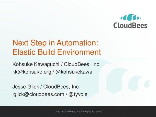 Next Step in Automation:  Elastic Build Environment  Kohsuke Kawaguchi / CloudBees, Inc.  kk@kohsuke.org / @kohsukekawa  J...