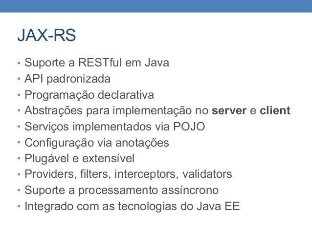 JAX-RS • Suporte a RESTful em Java • API padronizada • Programação declarativa • Abstrações para implementação no server e...