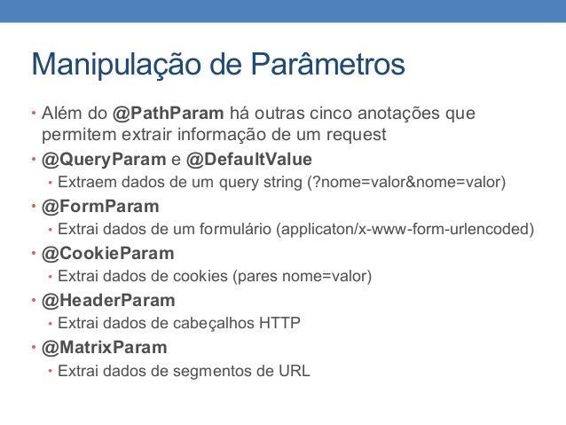 Manipulação de Parâmetros • Além do @PathParam há outras cinco anotações que permitem extrair informação de um request • @...