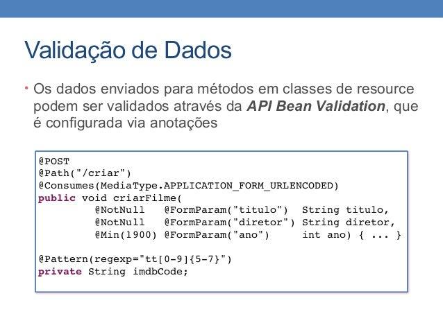 Validação de Dados • Os dados enviados para métodos em classes de resource podem ser validados através da API Bean Validat...