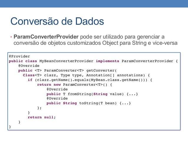 Conversão de Dados • ParamConverterProvider pode ser utilizado para gerenciar a conversão de objetos customizados Object p...