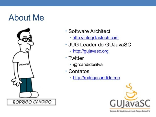 About Me • Software Architect • http://integritastech.com • JUG Leader do GUJavaSC • http://gujavasc.org • Twitter • @rcan...