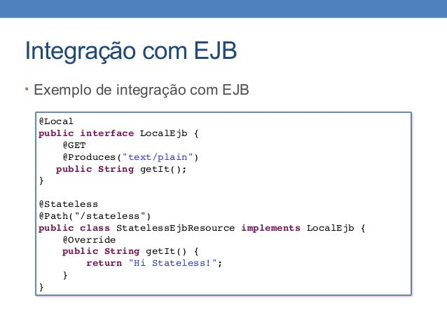 """Integração com EJB • Exemplo de integração com EJB @Local public interface LocalEjb { @GET @Produces(""""text/plain"""") public ..."""