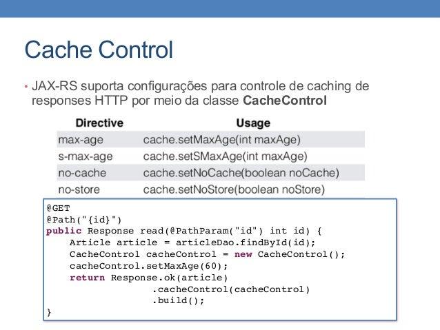 Cache Control • JAX-RS suporta configurações para controle de caching de responses HTTP por meio da classe CacheControl @G...