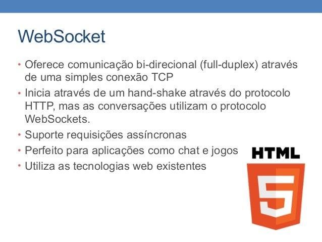WebSocket • Oferece comunicação bi-direcional (full-duplex) através de uma simples conexão TCP • Inicia através de um hand...
