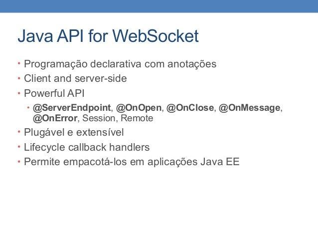 Java API for WebSocket • Programação declarativa com anotações • Client and server-side • Powerful API • @ServerEndpoint, ...