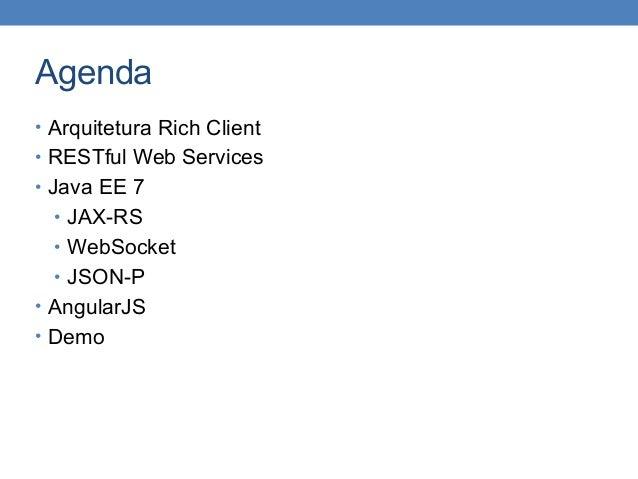 Agenda • Arquitetura Rich Client • RESTful Web Services • Java EE 7 • JAX-RS • WebSocket • JSON-P • AngularJS • Demo