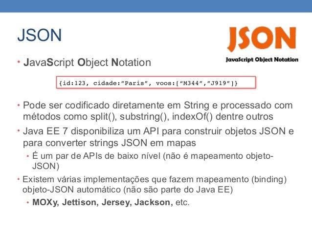 JSON • JavaScript Object Notation • Pode ser codificado diretamente em String e processado com métodos como split(), subst...