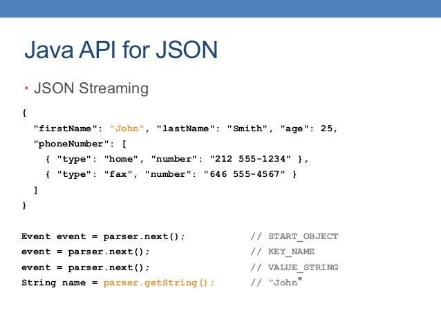 "Java API for JSON • JSON Streaming { ""firstName"": ""John"", ""lastName"": ""Smith"", ""age"": 25, ""phoneNumber"": [ { ""type"": ""home..."