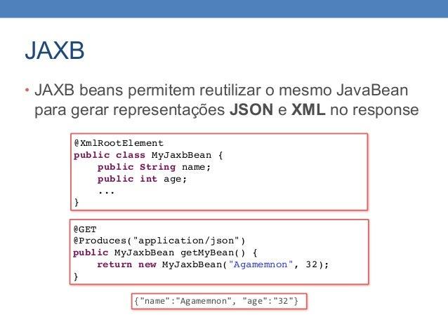 JAXB • JAXB beans permitem reutilizar o mesmo JavaBean para gerar representações JSON e XML no response @XmlRootElement pu...