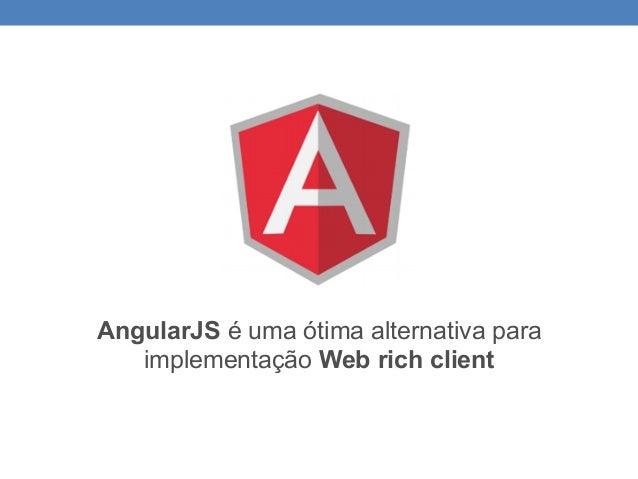 AngularJS é uma ótima alternativa para implementação Web rich client