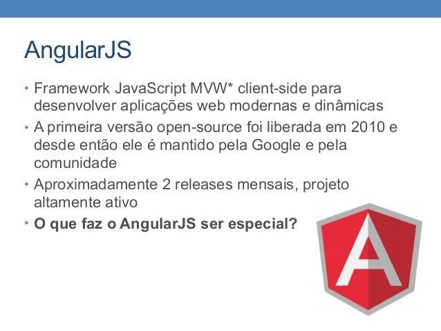 AngularJS • Framework JavaScript MVW* client-side para desenvolver aplicações web modernas e dinâmicas • A primeira versão...