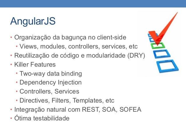 AngularJS • Organização da bagunça no client-side • Views, modules, controllers, services, etc • Reutilização de código e ...