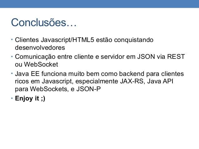 Conclusões… • Clientes Javascript/HTML5 estão conquistando desenvolvedores • Comunicação entre cliente e servidor em JSON ...