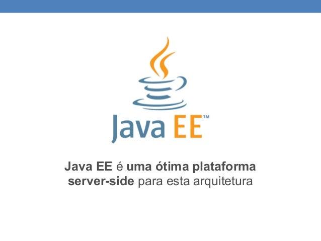 Java EE é uma ótima plataforma server-side para esta arquitetura