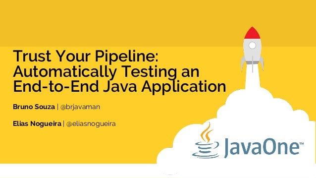 Trust Your Pipeline: Automatically Testing an End-to-End Java Application Bruno Souza | @brjavaman Elias Nogueira | @elias...