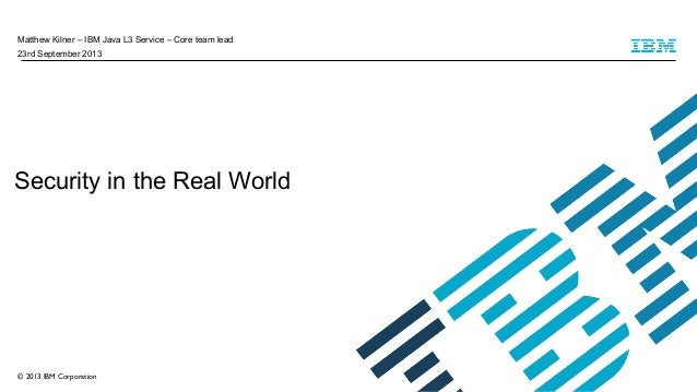 Matthew Kilner – IBM Java L3 Service – Core team lead 23rd September 2013  Security in the Real World  © 2013 IBM Corporat...