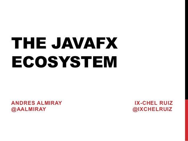 THE JAVAFX ECOSYSTEM ANDRES ALMIRAY IX-CHEL RUIZ @AALMIRAY @IXCHELRUIZ
