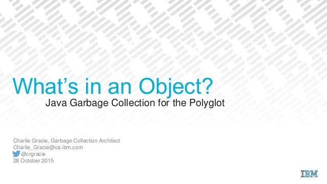 Java Garbage Collection for the Polyglot Charlie Gracie, Garbage Collection Architect Charlie_Gracie@ca.ibm.com @crgracie ...