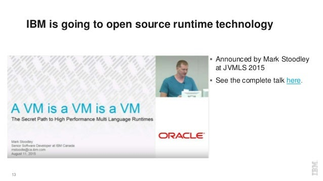 13  Announced by Mark Stoodley at JVMLS 2015  See the complete talk here. IBM is going to open source runtime technology
