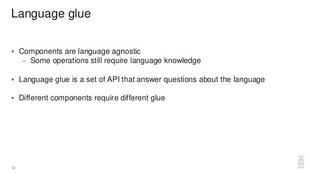 Language glue  Components are language agnostic – Some operations still require language knowledge  Language glue is a s...