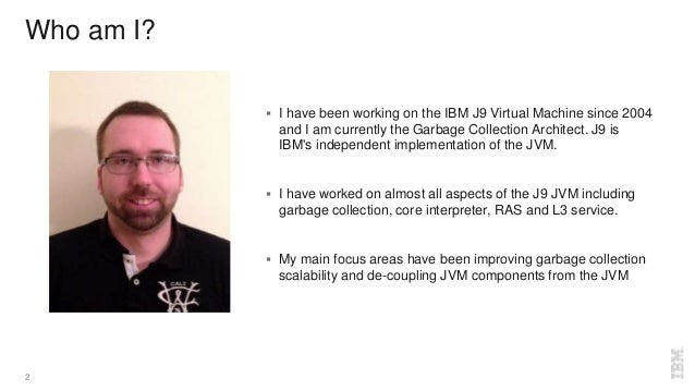 Who am I?  I have been working on the IBM J9 Virtual Machine since 2004 and I am currently the Garbage Collection Archite...