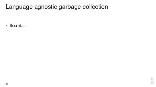 Language agnostic garbage collection  Secret…. 22
