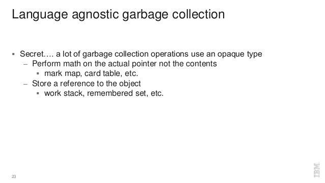 Language agnostic garbage collection  Secret…. a lot of garbage collection operations use an opaque type – Perform math o...