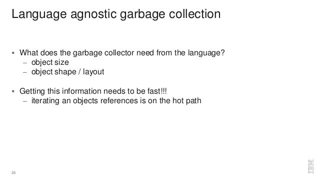 Language agnostic garbage collection  What does the garbage collector need from the language? – object size – object shap...