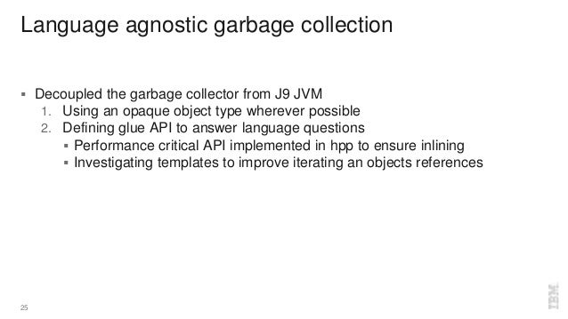 Language agnostic garbage collection  Decoupled the garbage collector from J9 JVM 1. Using an opaque object type wherever...
