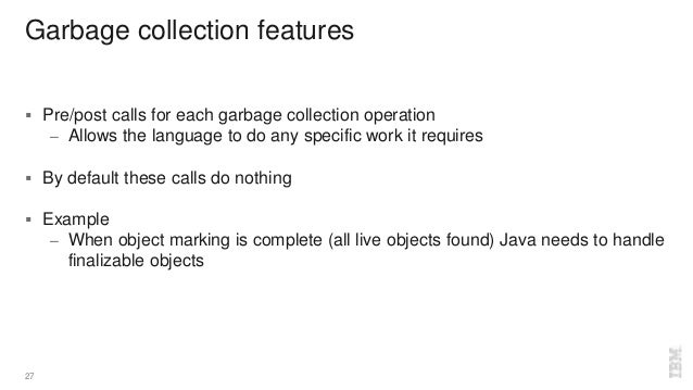 Garbage collection features  Pre/post calls for each garbage collection operation – Allows the language to do any specifi...