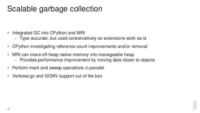 Scalable garbage collection  Integrated GC into CPython and MRI – Type accurate, but used conservatively so extensions wo...