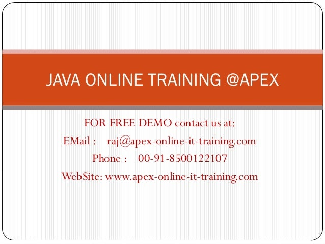 JAVA ONLINE TRAINING @APEX    FOR FREE DEMO contact us at: EMail : raj@apex-online-it-training.com       Phone : 00-91-850...