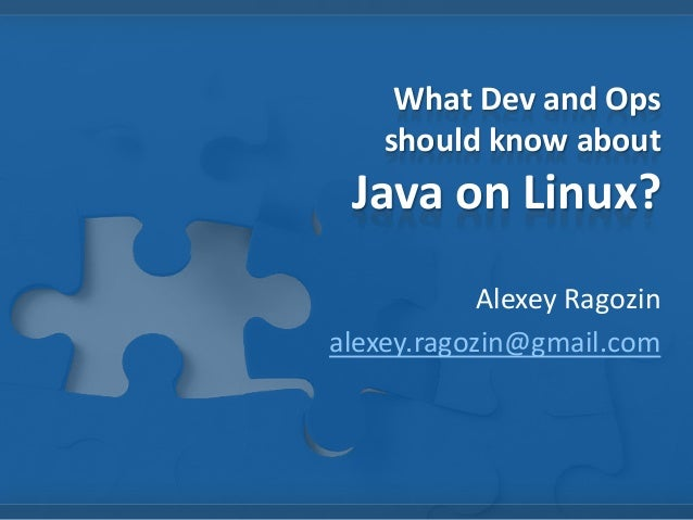 What Dev and Ops should know about Java on Linux? Alexey Ragozin alexey.ragozin@gmail.com