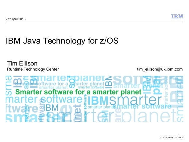 © 2014 IBM Corporation 1 IBM Java Technology for z/OS 27th April 2015 Tim Ellison Runtime Technology Center tim_ellison@uk...