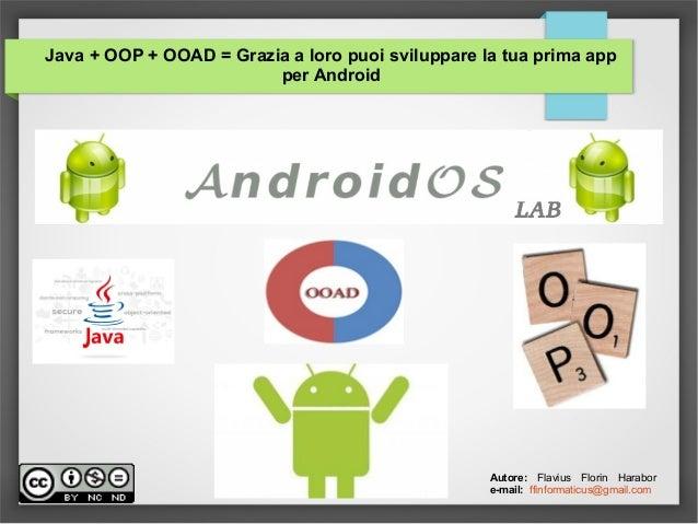 Java + OOP + OOAD = Grazia a loro puoi sviluppare la tua prima app per Android Autore: Flavius Florin Harabor e-mail: ffin...