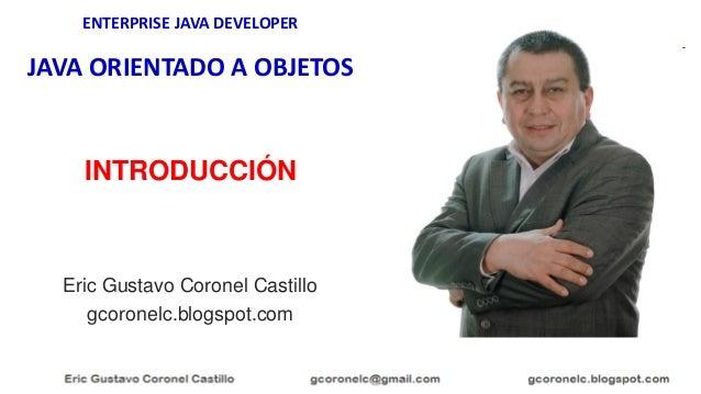 ENTERPRISE JAVA DEVELOPER JAVA ORIENTADO A OBJETOS Eric Gustavo Coronel Castillo gcoronelc.blogspot.com INTRODUCCIÓN