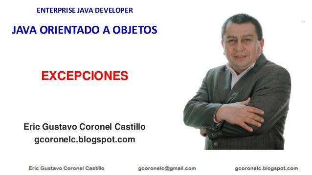 ENTERPRISE JAVA DEVELOPER JAVA ORIENTADO A OBJETOS Eric Gustavo Coronel Castillo gcoronelc.blogspot.com EXCEPCIONES