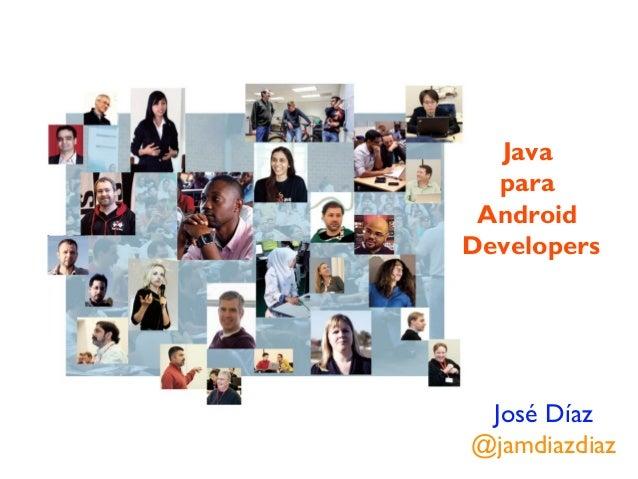 Java  para AndroidDevelopers José Díaz@jamdiazdiaz