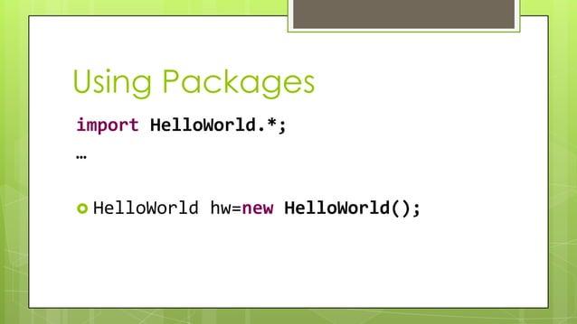 Using Packages import HelloWorld.*; …  HelloWorld hw=new HelloWorld();