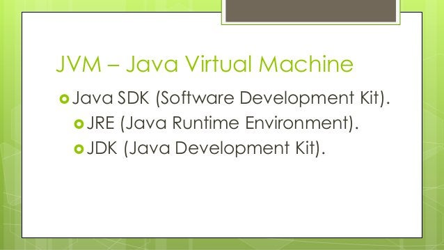 JVM – Java Virtual Machine Java SDK (Software Development Kit). JRE (Java Runtime Environment). JDK (Java Development K...