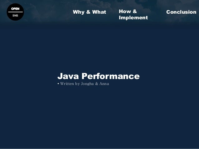 OPEN SNS Java Performance  Written by Jongha & Anna Why & What ConclusionHow & Implement