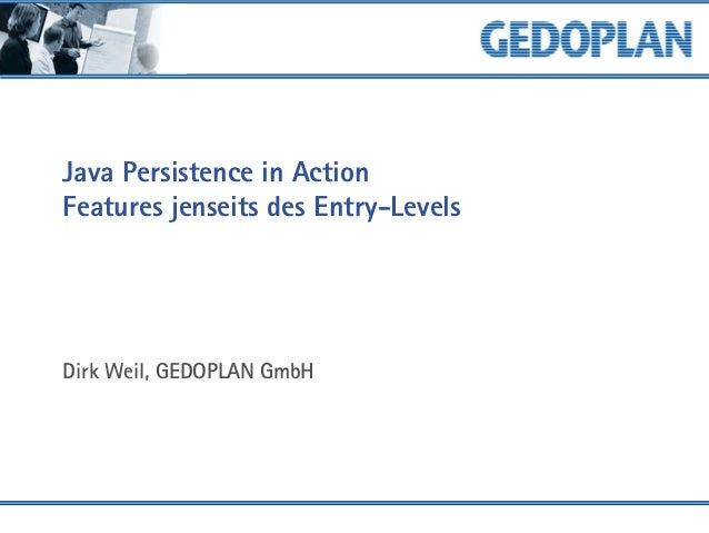 Java Persistence in Action Features jenseits des Entry-Levels Dirk Weil, GEDOPLAN GmbH